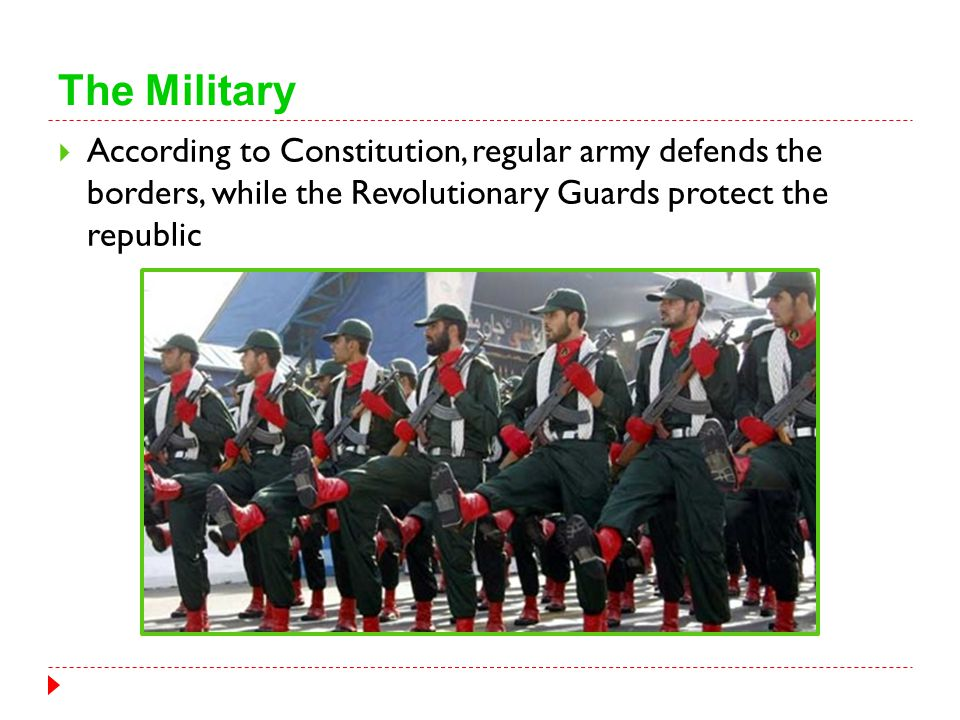 The Military  According to Constitution, regular army defends the borders, while the Revolutionary Guards protect the republic