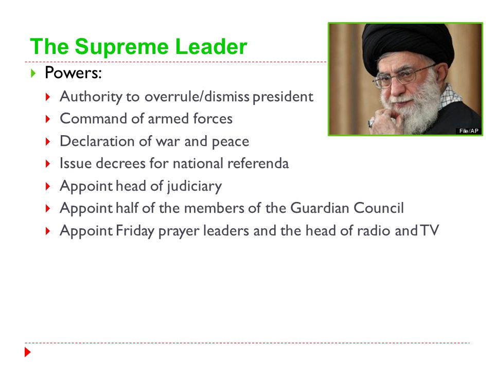 The Supreme Leader  Powers:  Authority to overrule/dismiss president  Command of armed forces  Declaration of war and peace  Issue decrees for na