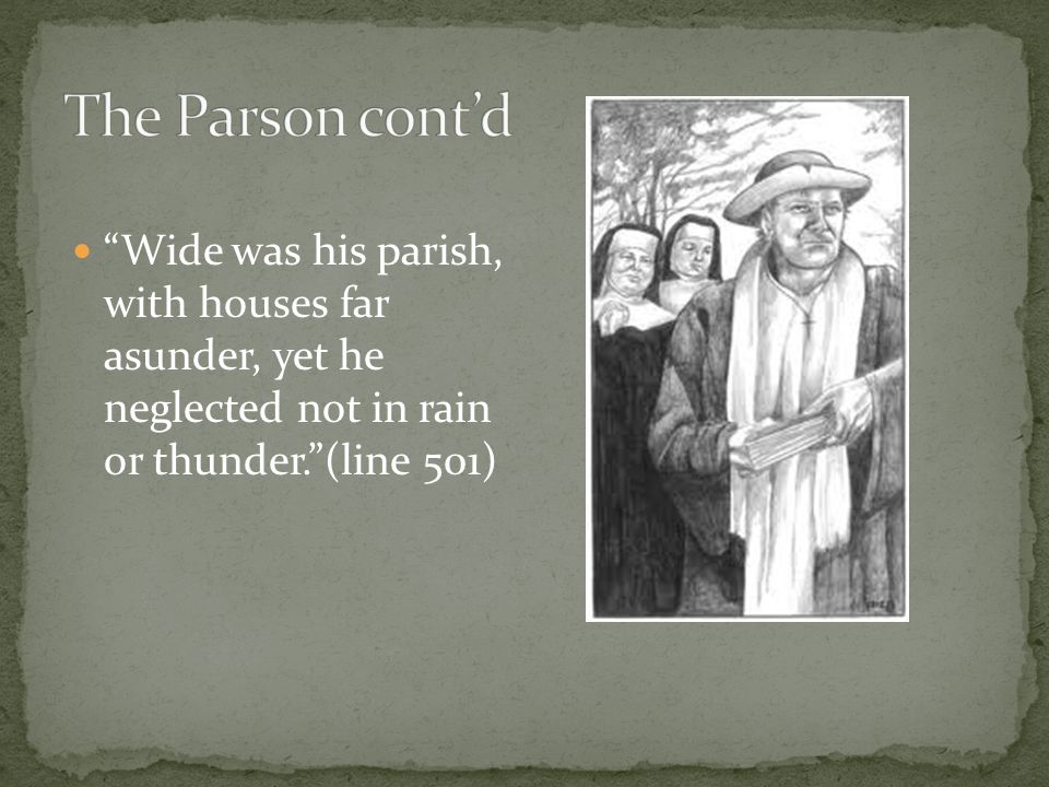 Wide was his parish, with houses far asunder, yet he neglected not in rain or thunder. (line 501)