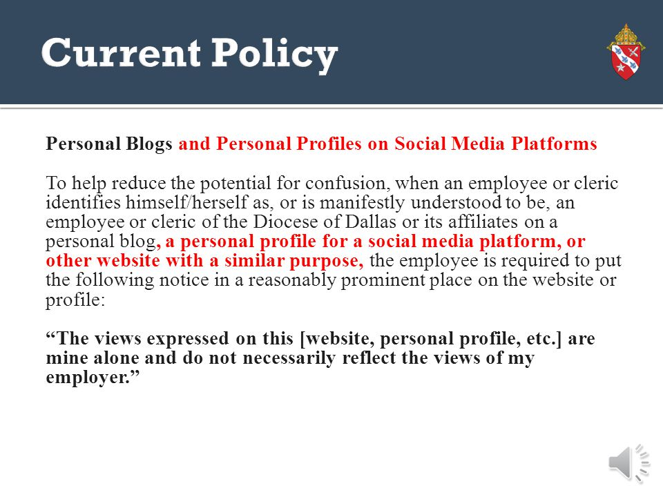 Personal Blogs In the event an employee or cleric identifies himself/herself as, or is manifestly understood to be, an employee or cleric of the Diocese of Dallas or its affiliates on a personal blog (or other website with a similar purpose), to help reduce the potential for confusion, the employee is required to put the following notice in a reasonably prominent place on the website: The views expressed on this website are mine alone and do not necessarily reflect the views of my employer.