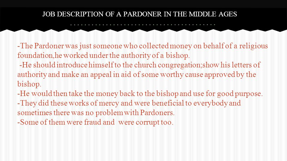 -The Pardoner was just someone who collected money on behalf of a religious foundation,he worked under the authority of a bishop.
