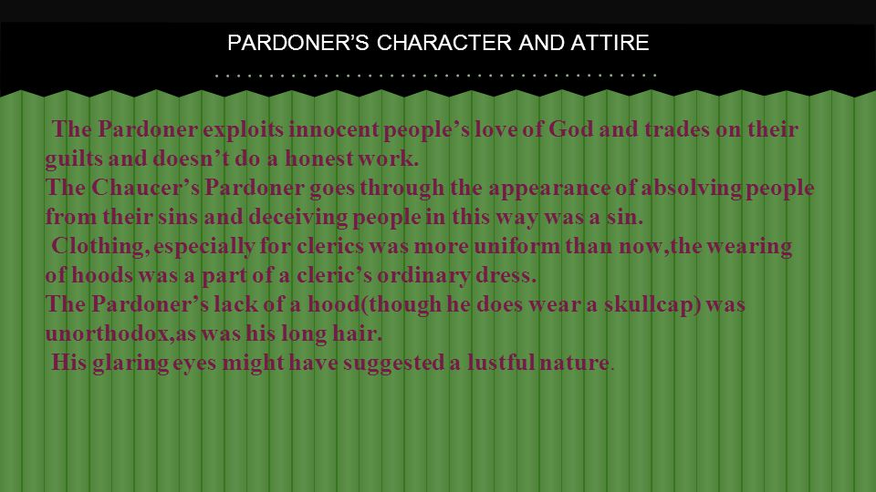 The Pardoner exploits innocent people's love of God and trades on their guilts and doesn't do a honest work.