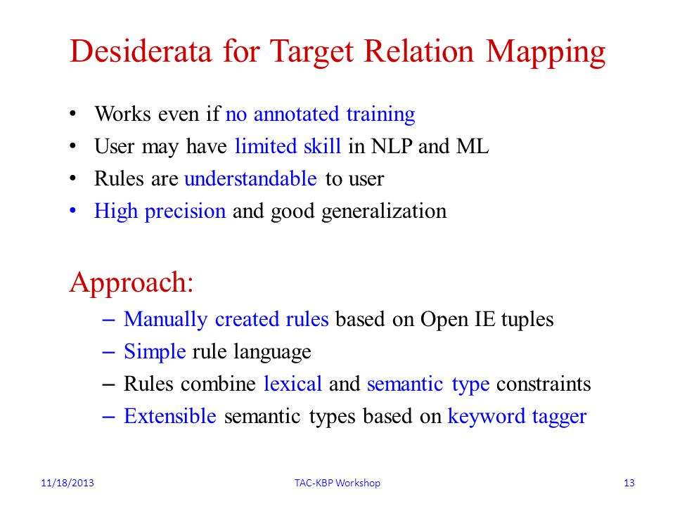 Desiderata for Target Relation Mapping Works even if no annotated training User may have limited skill in NLP and ML Rules are understandable to user High precision and good generalization Approach: – Manually created rules based on Open IE tuples – Simple rule language – Rules combine lexical and semantic type constraints – Extensible semantic types based on keyword tagger 11/18/2013TAC-KBP Workshop13