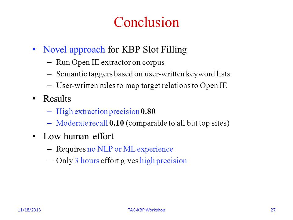 Conclusion Novel approach for KBP Slot Filling – Run Open IE extractor on corpus – Semantic taggers based on user-written keyword lists – User-written rules to map target relations to Open IE Results – High extraction precision 0.80 – Moderate recall 0.10 (comparable to all but top sites) Low human effort – Requires no NLP or ML experience – Only 3 hours effort gives high precision 11/18/2013TAC-KBP Workshop27