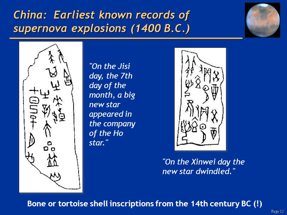 Page 12 China: Earliest known records of supernova explosions (1400 B.C.) Bone or tortoise shell inscriptions from the 14th century BC (!) On the Xinwei day the new star dwindled. On the Jisi day, the 7th day of the month, a big new star appeared in the company of the Ho star.