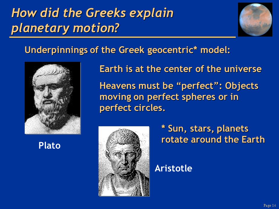 Page 14 Underpinnings of the Greek geocentric* model: Plato Aristotle How did the Greeks explain planetary motion? Earth is at the center of the unive