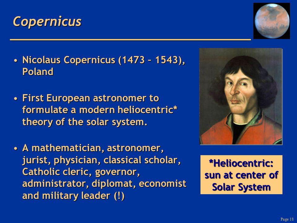 Page 18Copernicus Nicolaus Copernicus (1473 – 1543), PolandNicolaus Copernicus (1473 – 1543), Poland First European astronomer to formulate a modern heliocentric* theory of the solar system.First European astronomer to formulate a modern heliocentric* theory of the solar system.