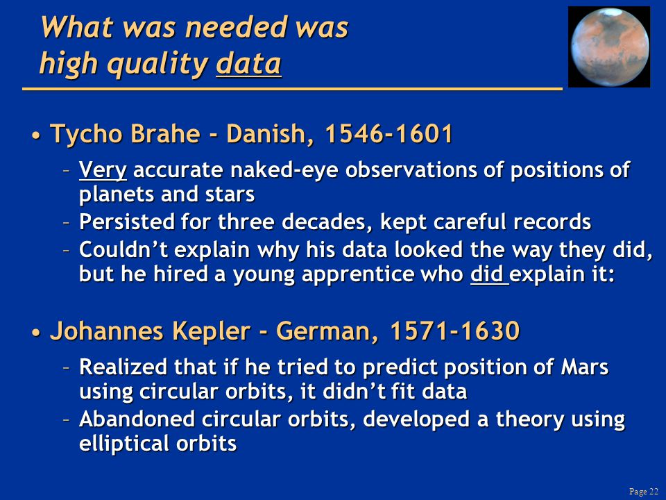 Page 22 What was needed was high quality data Tycho Brahe - Danish, 1546-1601Tycho Brahe - Danish, 1546-1601 –Very accurate naked-eye observations of positions of planets and stars –Persisted for three decades, kept careful records –Couldn't explain why his data looked the way they did, but he hired a young apprentice who did explain it: Johannes Kepler - German, 1571-1630Johannes Kepler - German, 1571-1630 –Realized that if he tried to predict position of Mars using circular orbits, it didn't fit data –Abandoned circular orbits, developed a theory using elliptical orbits