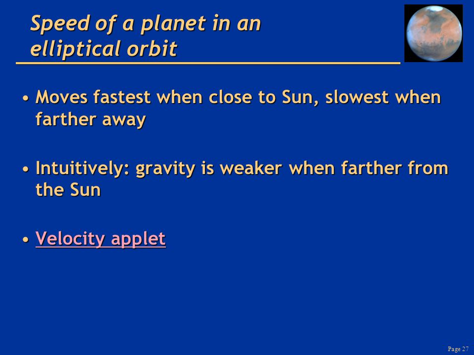 Page 27 Speed of a planet in an elliptical orbit Moves fastest when close to Sun, slowest when farther awayMoves fastest when close to Sun, slowest when farther away Intuitively: gravity is weaker when farther from the SunIntuitively: gravity is weaker when farther from the Sun Velocity appletVelocity appletVelocity appletVelocity applet