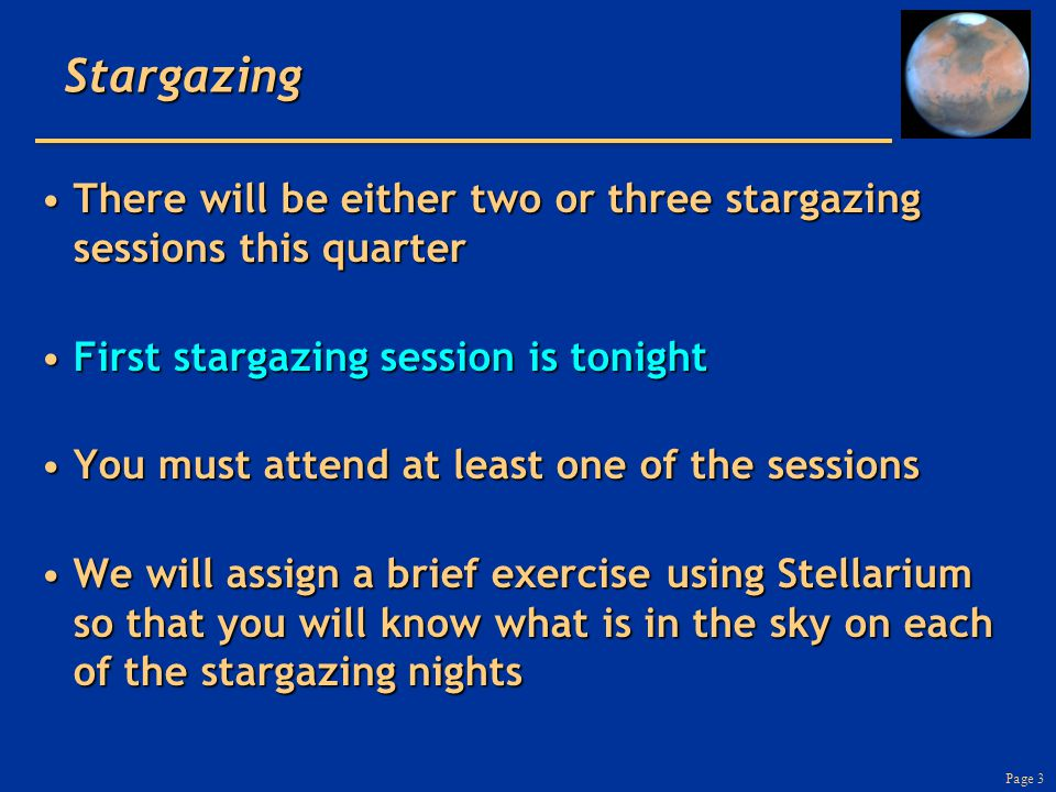 Page 3Stargazing There will be either two or three stargazing sessions this quarterThere will be either two or three stargazing sessions this quarter First stargazing session is tonightFirst stargazing session is tonight You must attend at least one of the sessionsYou must attend at least one of the sessions We will assign a brief exercise using Stellarium so that you will know what is in the sky on each of the stargazing nightsWe will assign a brief exercise using Stellarium so that you will know what is in the sky on each of the stargazing nights