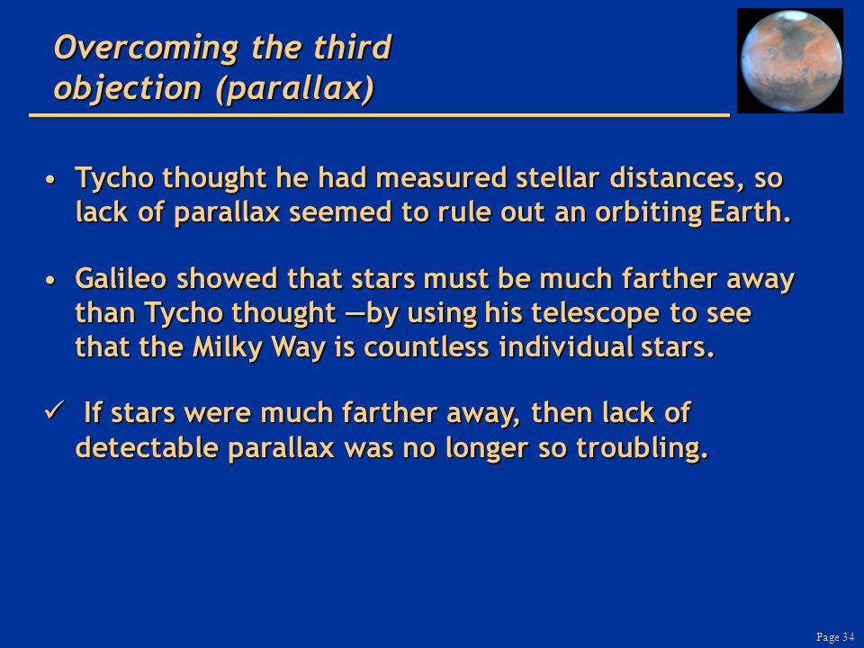 Page 34 Tycho thought he had measured stellar distances, so lack of parallax seemed to rule out an orbiting Earth.Tycho thought he had measured stella