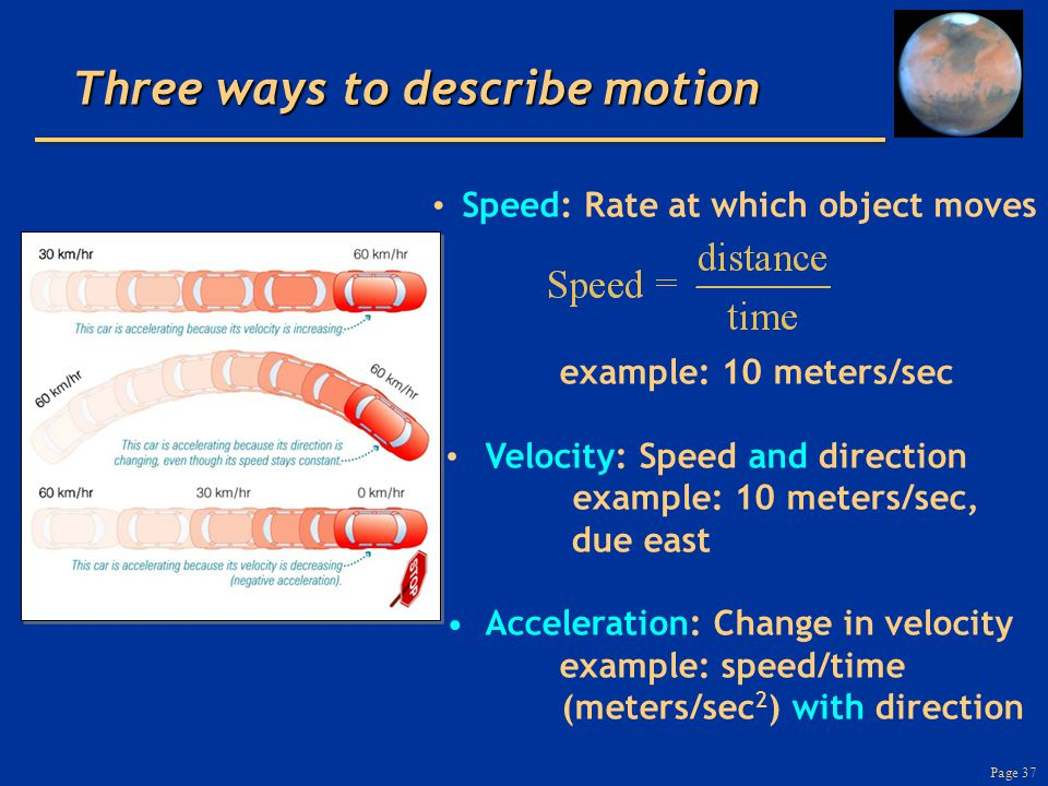 Page 37 Three ways to describe motion Speed: Rate at which object moves example: 10 meters/sec Velocity: Speed and direction example: 10 meters/sec, d