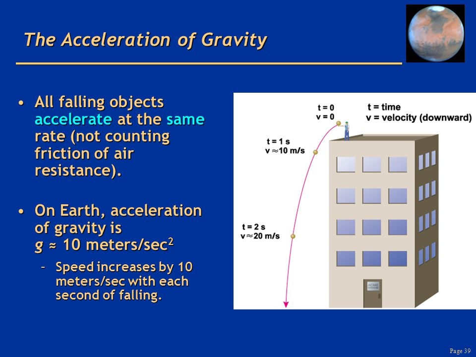 Page 39 The Acceleration of Gravity All falling objects accelerate at the same rate (not counting friction of air resistance).All falling objects acce