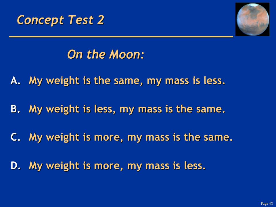 Page 48 Concept Test 2 A.My weight is the same, my mass is less.