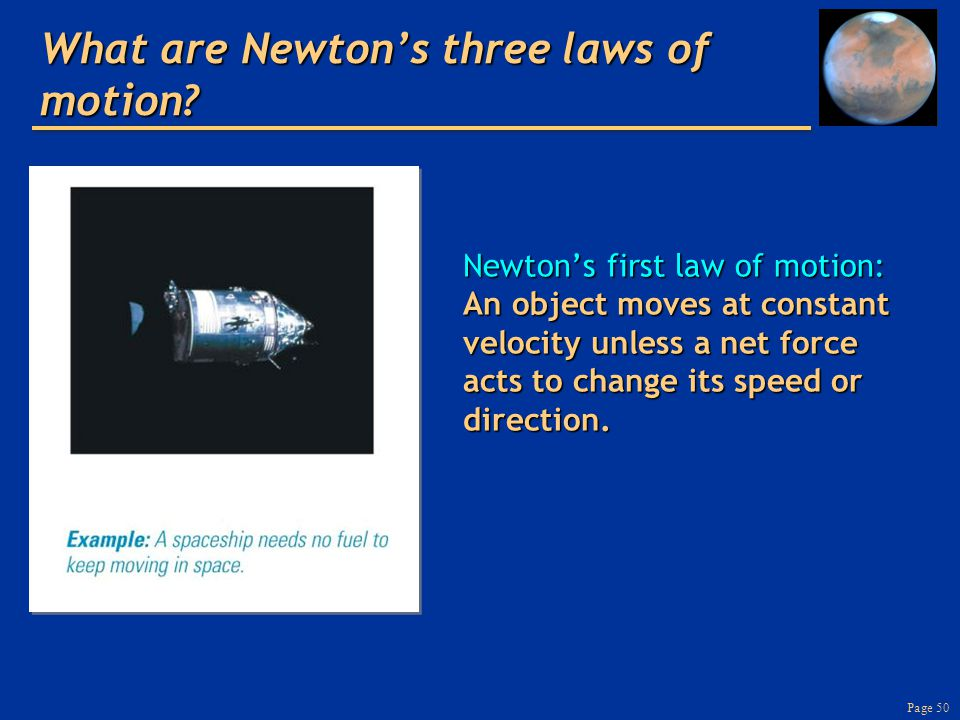 Page 50 What are Newton's three laws of motion? Newton's first law of motion: An object moves at constant velocity unless a net force acts to change i