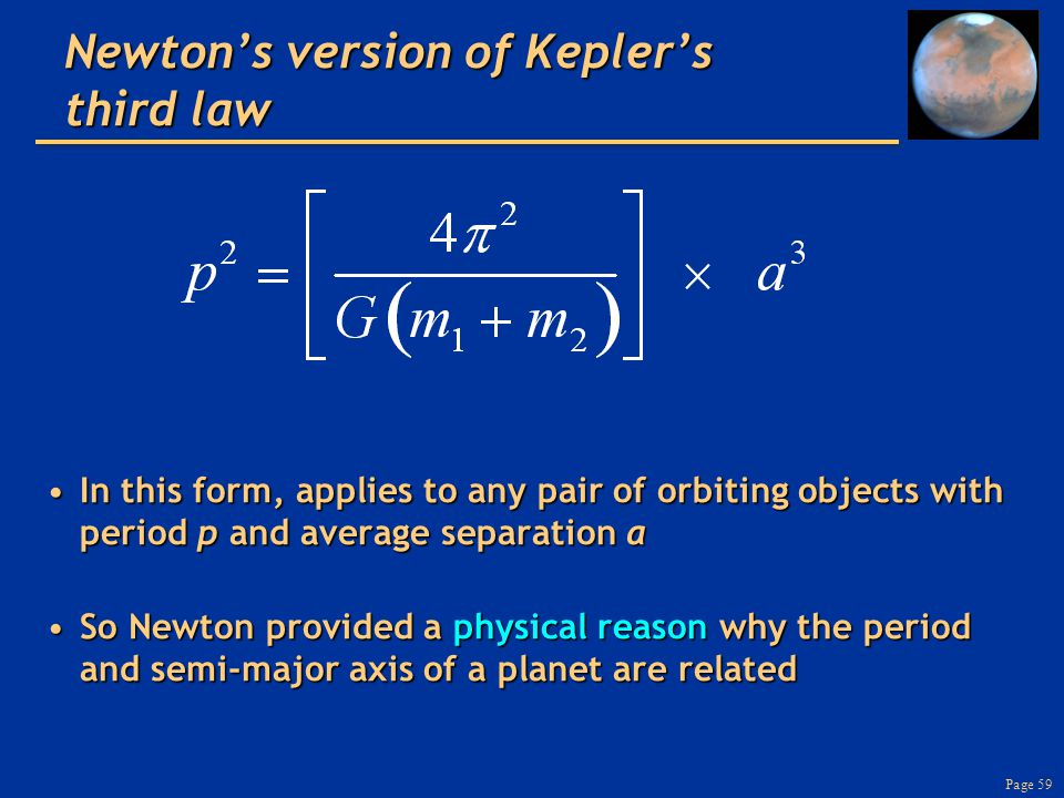 Page 59 Newton's version of Kepler's third law In this form, applies to any pair of orbiting objects with period p and average separation aIn this form, applies to any pair of orbiting objects with period p and average separation a So Newton provided a physical reason why the period and semi-major axis of a planet are relatedSo Newton provided a physical reason why the period and semi-major axis of a planet are related