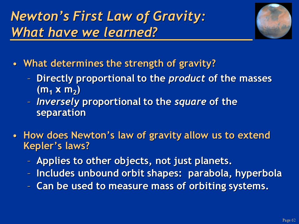 Page 62 Newton's First Law of Gravity: What have we learned? What determines the strength of gravity?What determines the strength of gravity? –Directl