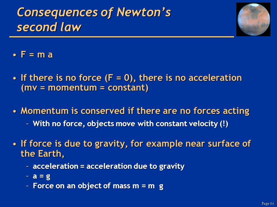 Page 64 Consequences of Newton's second law F = m aF = m a If there is no force (F = 0), there is no acceleration (mv = momentum = constant)If there is no force (F = 0), there is no acceleration (mv = momentum = constant) Momentum is conserved if there are no forces actingMomentum is conserved if there are no forces acting –With no force, objects move with constant velocity (!) If force is due to gravity, for example near surface of the Earth,If force is due to gravity, for example near surface of the Earth, –acceleration = acceleration due to gravity –a = g –Force on an object of mass m = m g