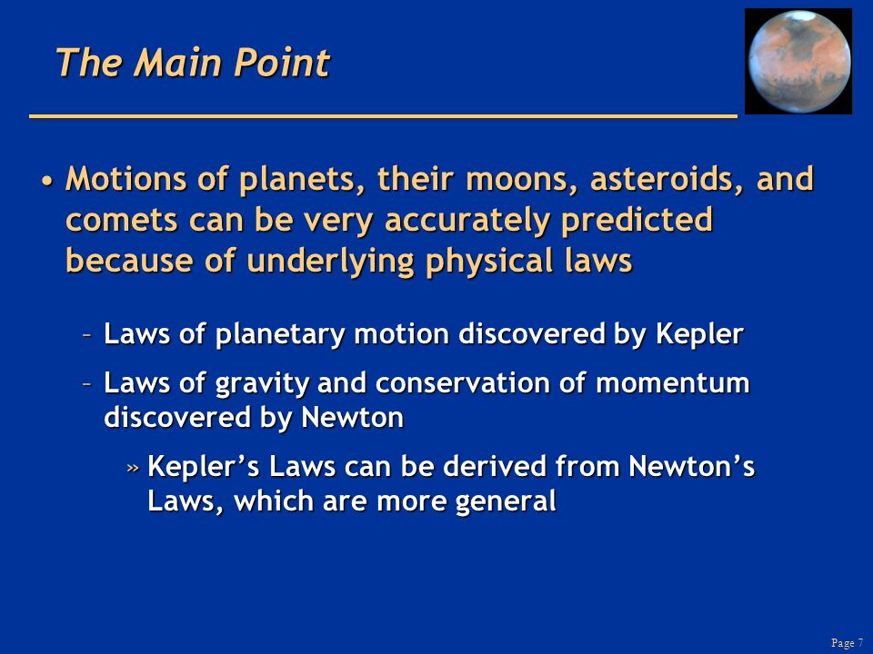 Page 7 The Main Point Motions of planets, their moons, asteroids, and comets can be very accurately predicted because of underlying physical lawsMotions of planets, their moons, asteroids, and comets can be very accurately predicted because of underlying physical laws –Laws of planetary motion discovered by Kepler –Laws of gravity and conservation of momentum discovered by Newton »Kepler's Laws can be derived from Newton's Laws, which are more general