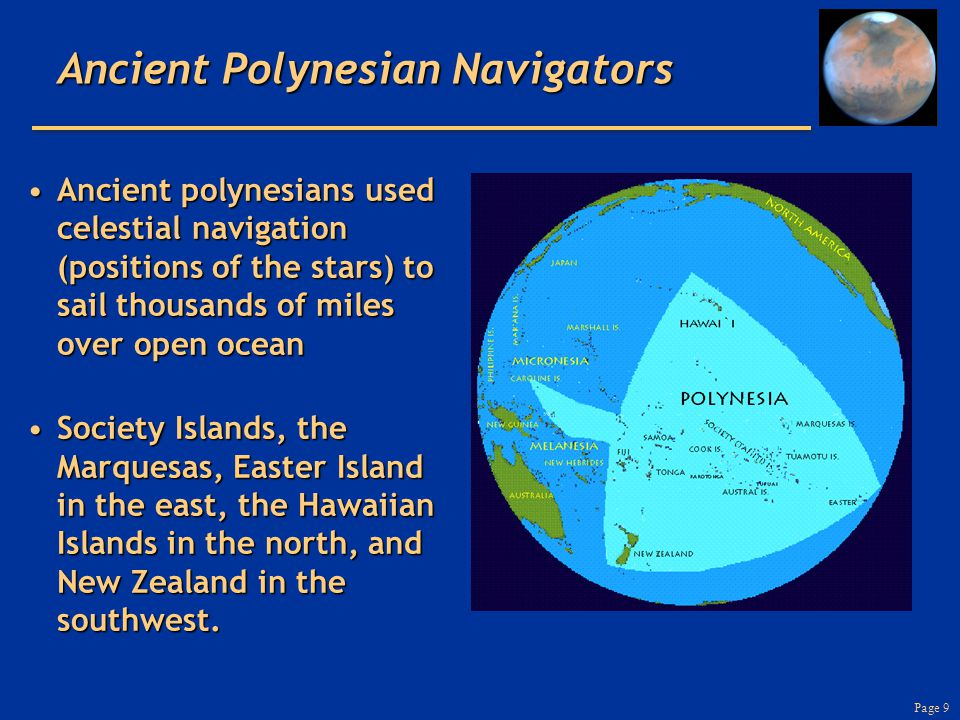 Page 9 Ancient Polynesian Navigators Ancient polynesians used celestial navigation (positions of the stars) to sail thousands of miles over open ocean