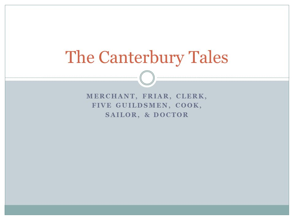 MERCHANT, FRIAR, CLERK, FIVE GUILDSMEN, COOK, SAILOR, & DOCTOR The Canterbury Tales