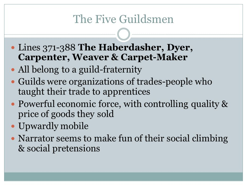 The Five Guildsmen Lines 371-388 The Haberdasher, Dyer, Carpenter, Weaver & Carpet-Maker All belong to a guild-fraternity Guilds were organizations of trades-people who taught their trade to apprentices Powerful economic force, with controlling quality & price of goods they sold Upwardly mobile Narrator seems to make fun of their social climbing & social pretensions