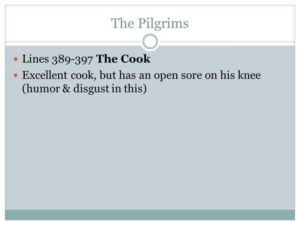 The Pilgrims Lines 389-397 The Cook Excellent cook, but has an open sore on his knee (humor & disgust in this)