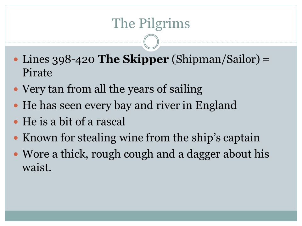 The Pilgrims Lines 398-420 The Skipper (Shipman/Sailor) = Pirate Very tan from all the years of sailing He has seen every bay and river in England He is a bit of a rascal Known for stealing wine from the ship's captain Wore a thick, rough cough and a dagger about his waist.