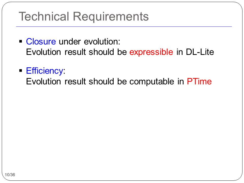 Technical Requirements  Closure under evolution: Evolution result should be expressible in DL-Lite  Efficiency: Evolution result should be computable in PTime 10/36