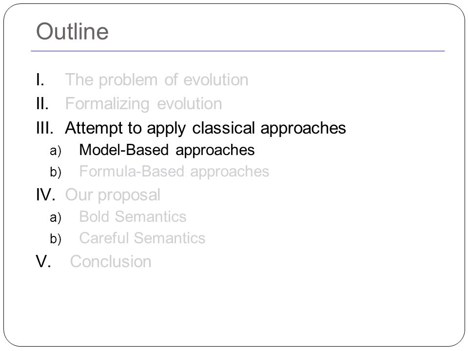 Outline I.The problem of evolution II.Formalizing evolution III.Attempt to apply classical approaches a) Model-Based approaches b) Formula-Based approaches IV.Our proposal a) Bold Semantics b) Careful Semantics V.