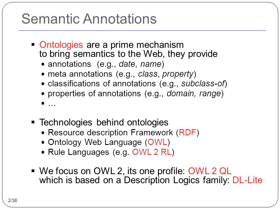 Semantic Annotations  Ontologies are a prime mechanism to bring semantics to the Web, they provide annotations (e.g., date, name) meta annotations (e.g., class, property) classifications of annotations (e.g., subclass-of) properties of annotations (e.g., domain, range) …  Technologies behind ontologies Resource description Framework (RDF) Ontology Web Language (OWL) Rule Languages (e.g.