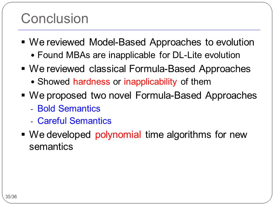 Conclusion  We reviewed Model-Based Approaches to evolution Found MBAs are inapplicable for DL-Lite evolution  We reviewed classical Formula-Based Approaches Showed hardness or inapplicability of them  We proposed two novel Formula-Based Approaches - Bold Semantics - Careful Semantics  We developed polynomial time algorithms for new semantics 35/36