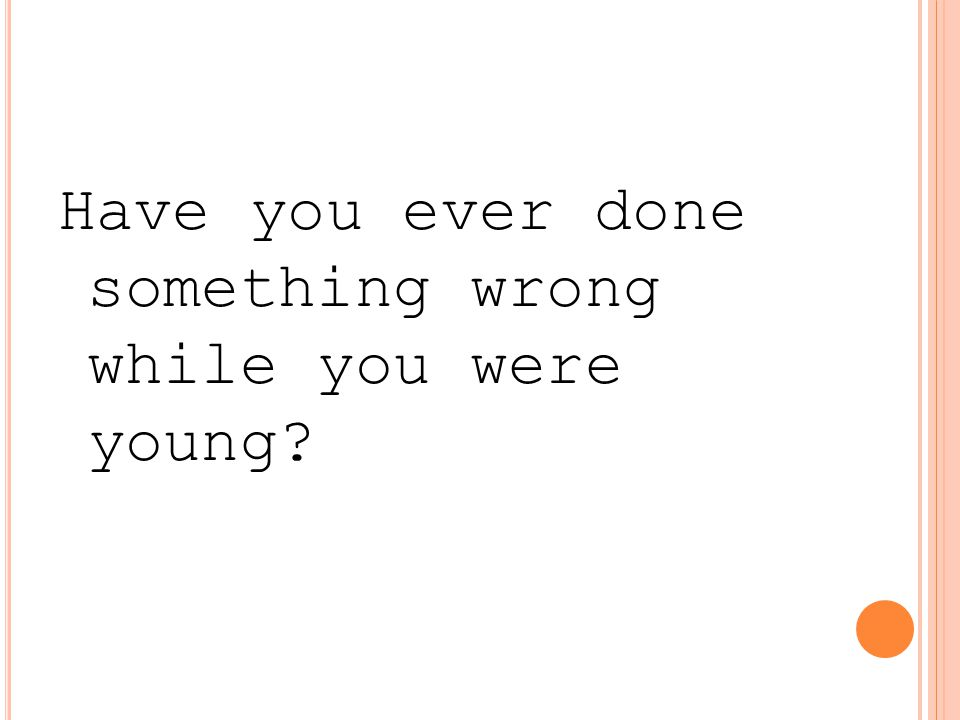 Have you ever done something wrong while you were young?