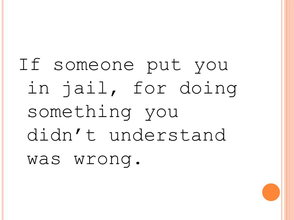 If someone put you in jail, for doing something you didn't understand was wrong.