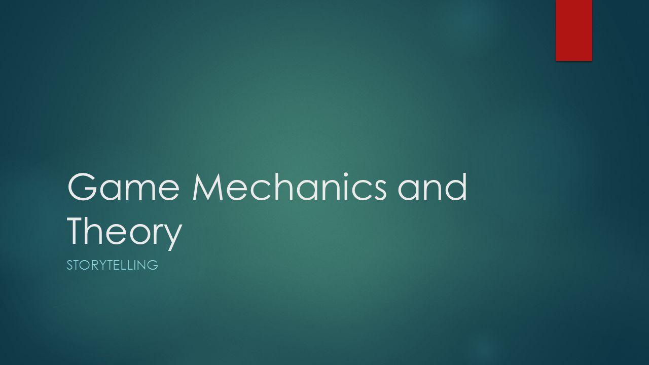 Game Mechanics and Theory STORYTELLING