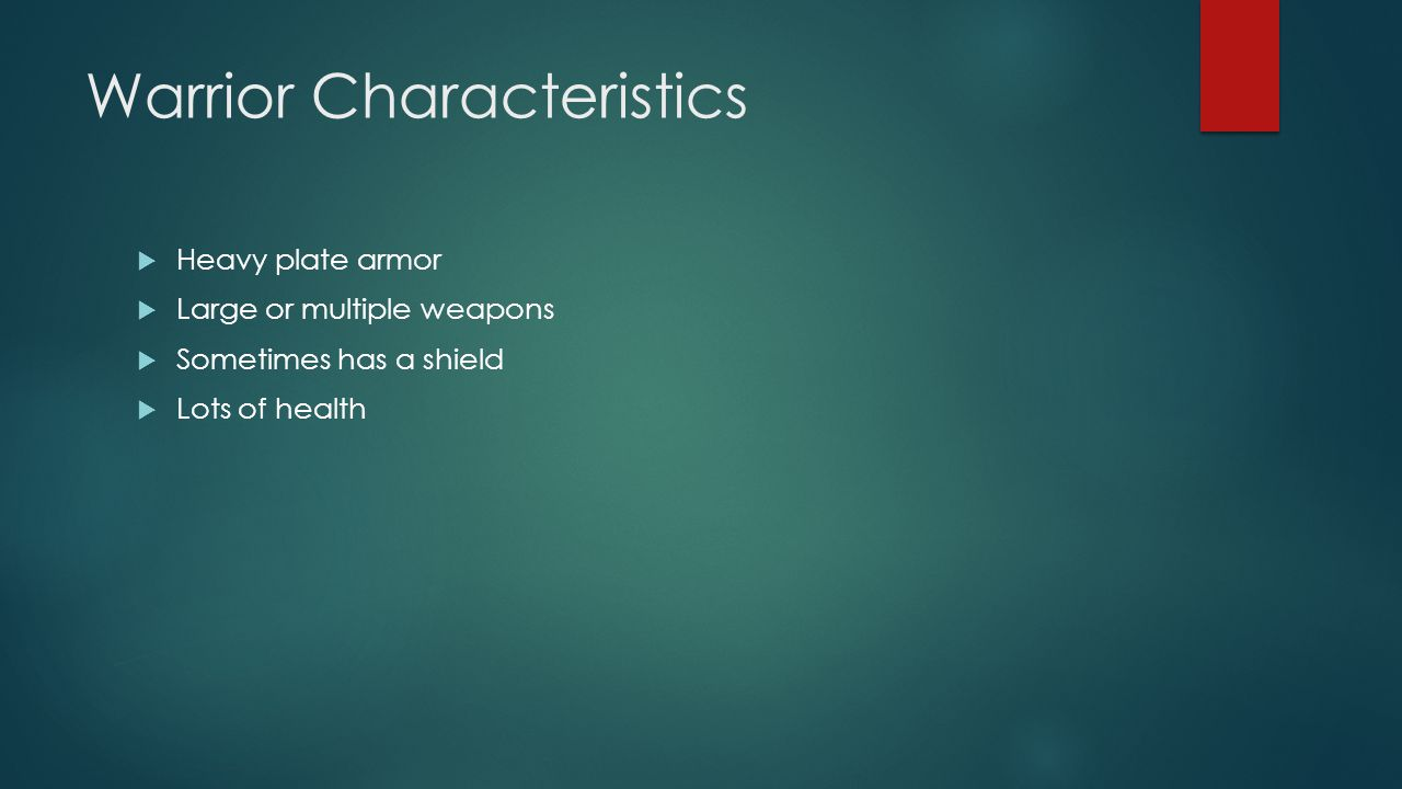 Warrior Characteristics  Heavy plate armor  Large or multiple weapons  Sometimes has a shield  Lots of health