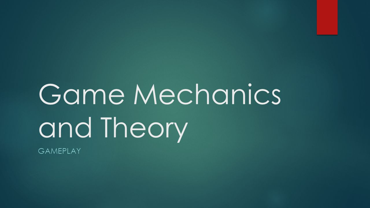 Game Mechanics and Theory GAMEPLAY