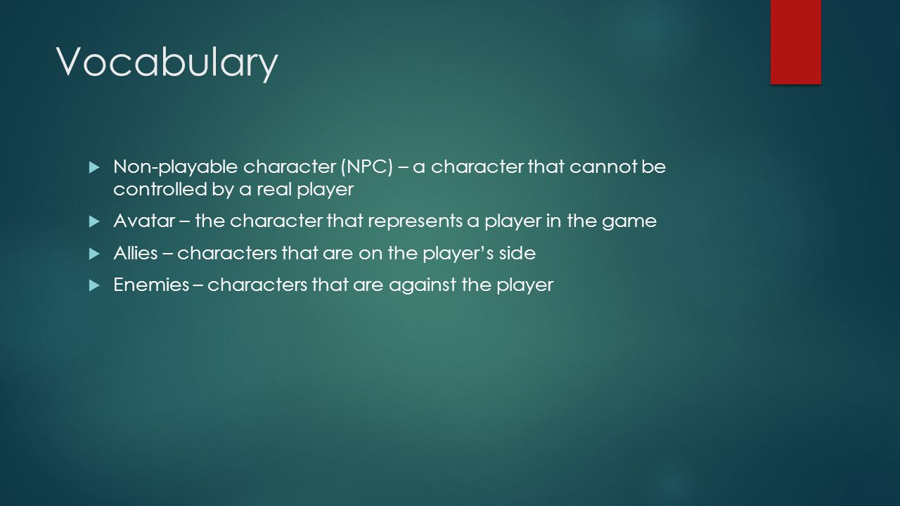 Vocabulary  Non-playable character (NPC) – a character that cannot be controlled by a real player  Avatar – the character that represents a player in the game  Allies – characters that are on the player's side  Enemies – characters that are against the player