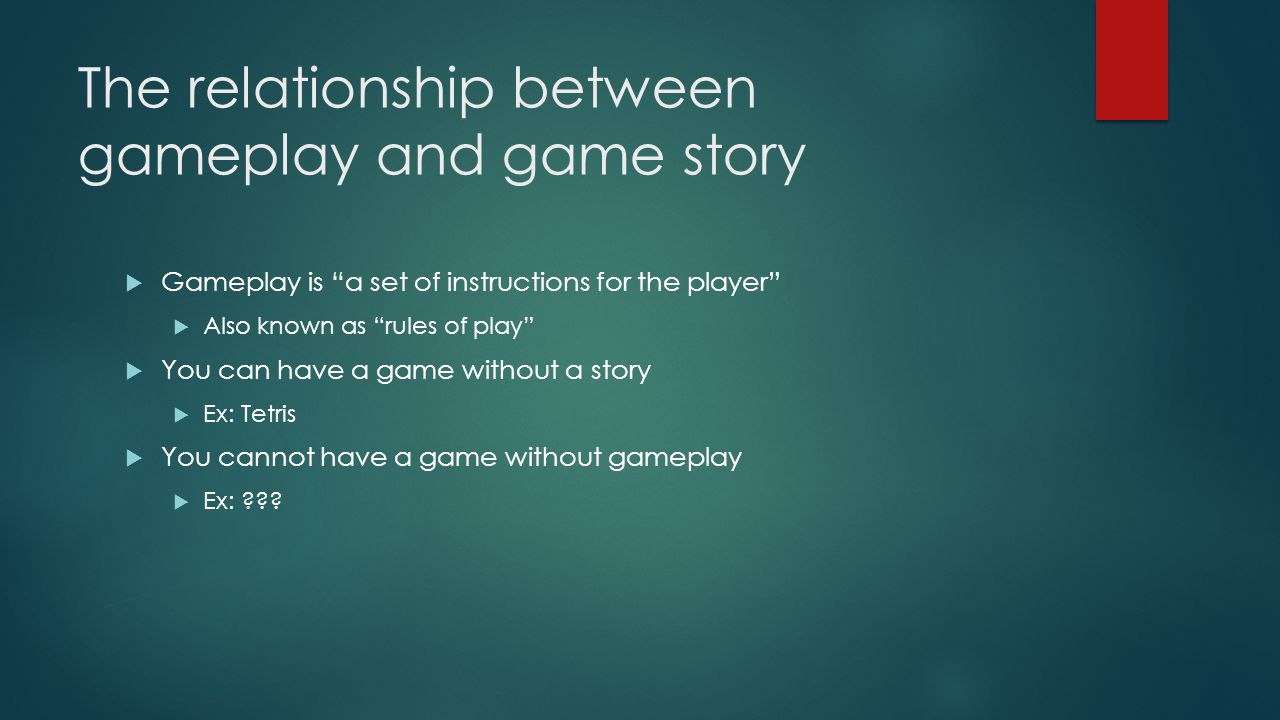The relationship between gameplay and game story  Gameplay is a set of instructions for the player  Also known as rules of play  You can have a game without a story  Ex: Tetris  You cannot have a game without gameplay  Ex: