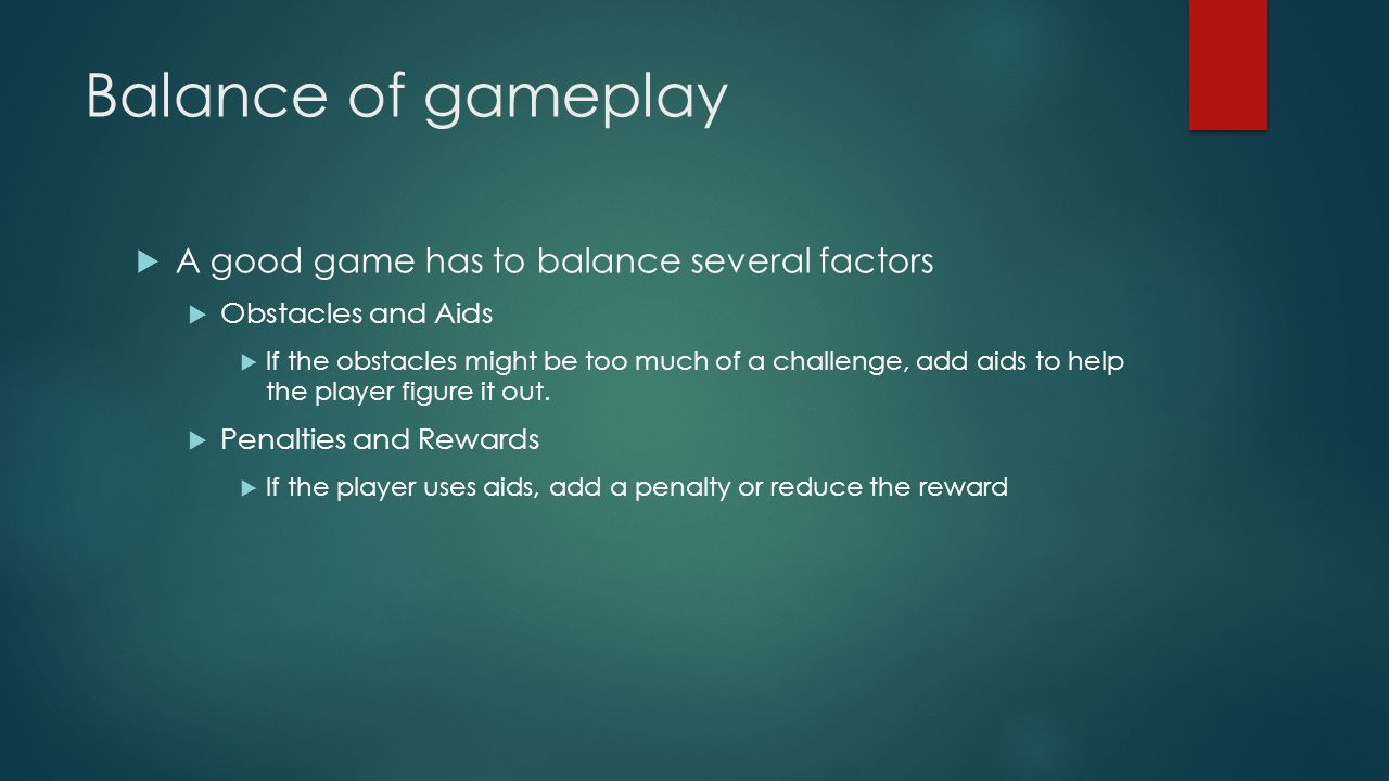 Balance of gameplay  A good game has to balance several factors  Obstacles and Aids  If the obstacles might be too much of a challenge, add aids to help the player figure it out.