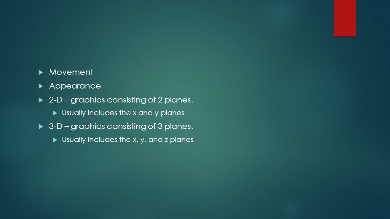  Movement  Appearance  2-D – graphics consisting of 2 planes.