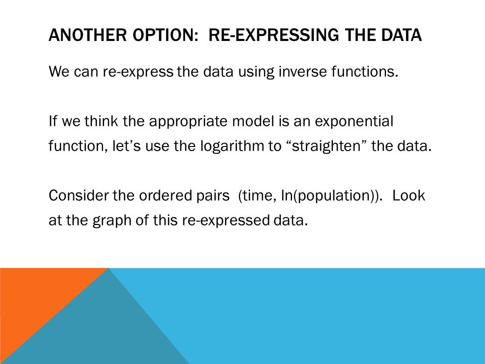 ANOTHER OPTION: RE-EXPRESSING THE DATA We can re-express the data using inverse functions.