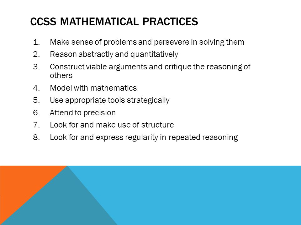 CCSS MATHEMATICAL PRACTICES 1.Make sense of problems and persevere in solving them 2.Reason abstractly and quantitatively 3.Construct viable arguments and critique the reasoning of others 4.Model with mathematics 5.Use appropriate tools strategically 6.Attend to precision 7.Look for and make use of structure 8.Look for and express regularity in repeated reasoning
