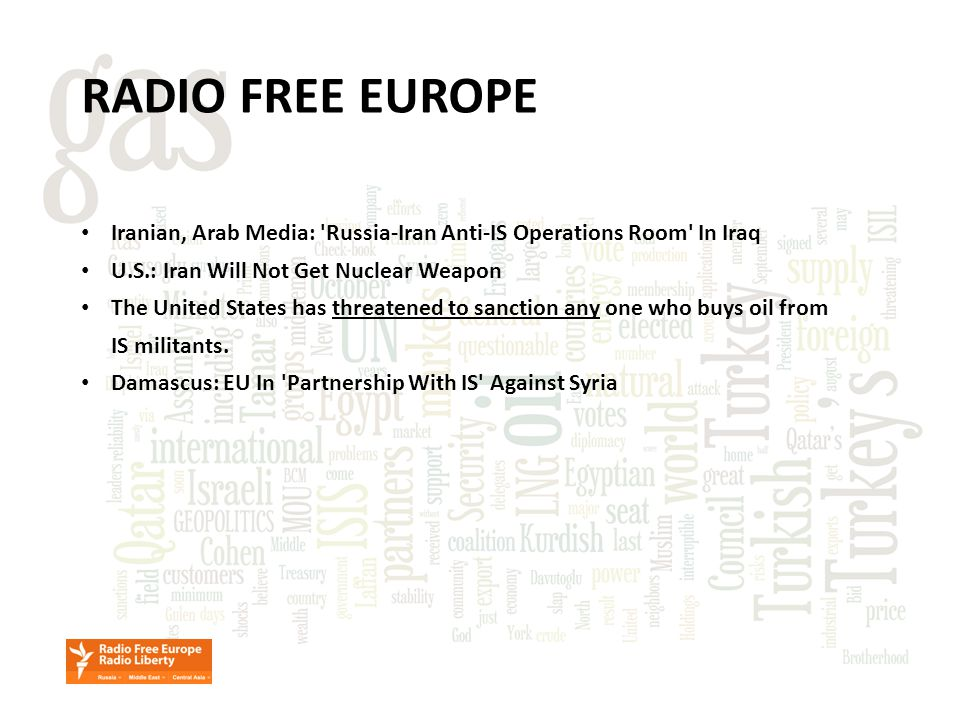 RADIO FREE EUROPE Iranian, Arab Media: Russia-Iran Anti-IS Operations Room In Iraq U.S.: Iran Will Not Get Nuclear Weapon The United States has threatened to sanction any one who buys oil from IS militants.