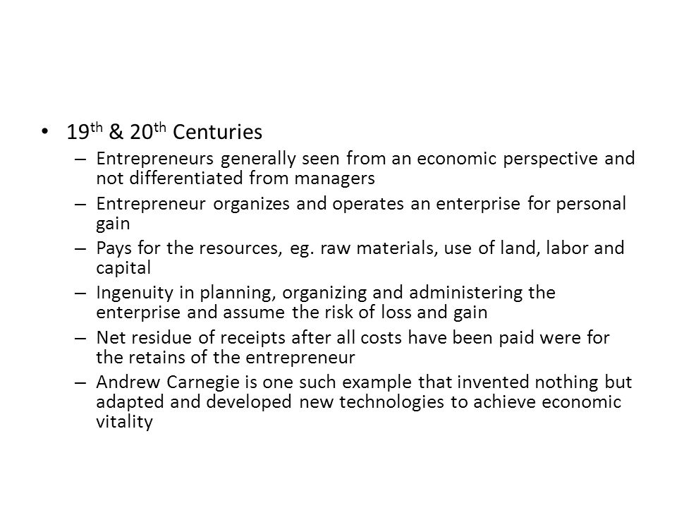 19 th & 20 th Centuries – Entrepreneurs generally seen from an economic perspective and not differentiated from managers – Entrepreneur organizes and operates an enterprise for personal gain – Pays for the resources, eg.