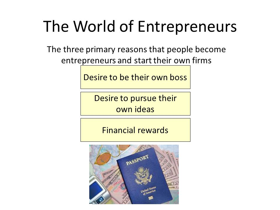 The World of Entrepreneurs The three primary reasons that people become entrepreneurs and start their own firms Desire to be their own boss Financial rewards Desire to pursue their own ideas