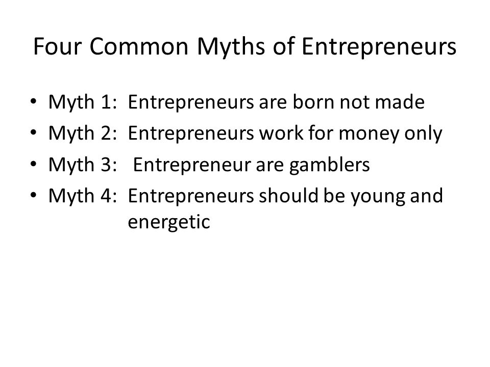Four Common Myths of Entrepreneurs Myth 1: Entrepreneurs are born not made Myth 2: Entrepreneurs work for money only Myth 3: Entrepreneur are gamblers Myth 4: Entrepreneurs should be young and energetic
