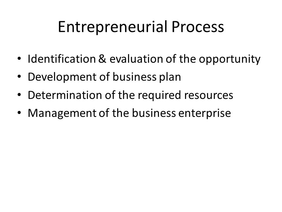 Entrepreneurial Process Identification & evaluation of the opportunity Development of business plan Determination of the required resources Management of the business enterprise