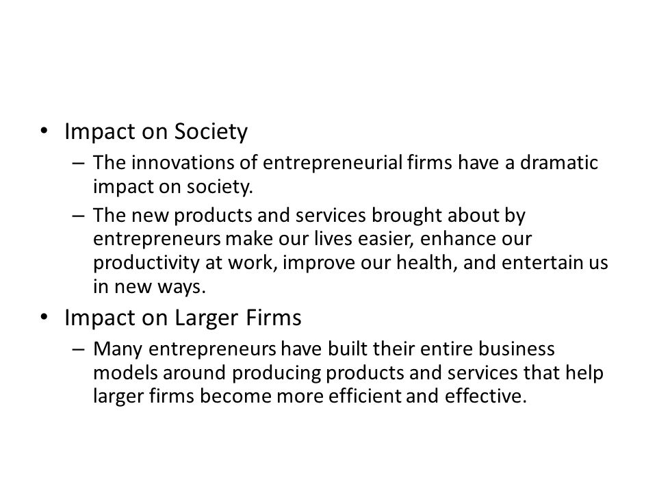 Impact on Society – The innovations of entrepreneurial firms have a dramatic impact on society.