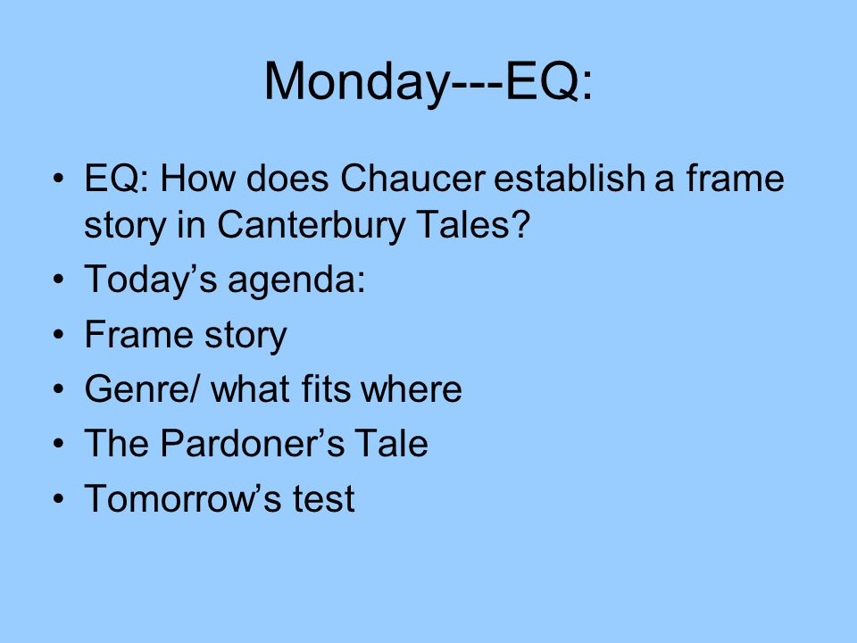 Monday---EQ: EQ: How does Chaucer establish a frame story in Canterbury Tales? Today's agenda: Frame story Genre/ what fits where The Pardoner's Tale